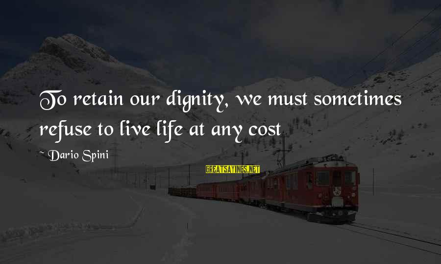 Volunteers Sayings By Dario Spini: To retain our dignity, we must sometimes refuse to live life at any cost