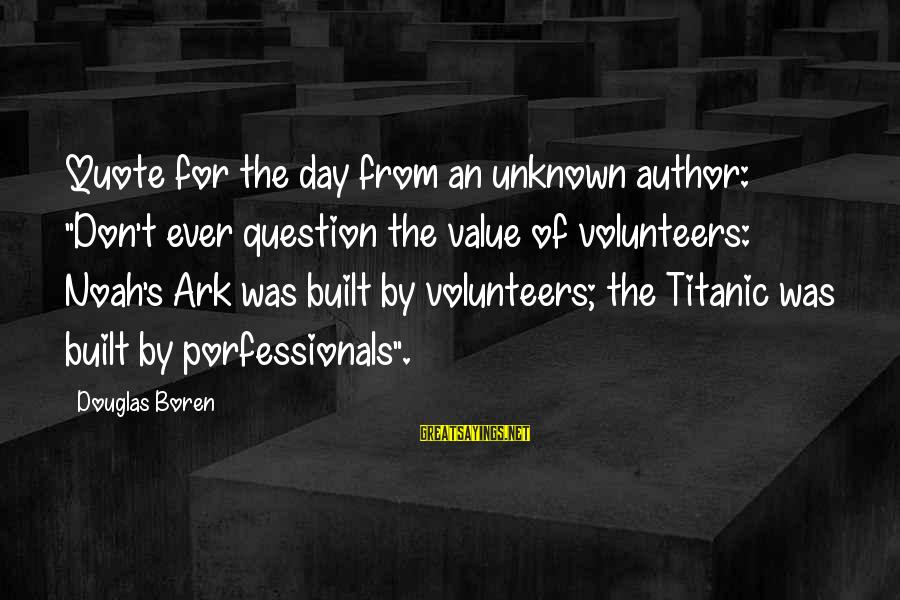 """Volunteers Sayings By Douglas Boren: Quote for the day from an unknown author: """"Don't ever question the value of volunteers:"""