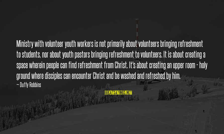 Volunteers Sayings By Duffy Robbins: Ministry with volunteer youth workers is not primarily about volunteers bringing refreshment to students, nor
