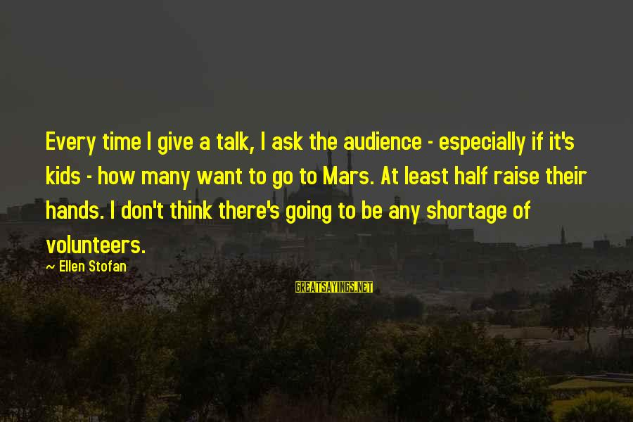 Volunteers Sayings By Ellen Stofan: Every time I give a talk, I ask the audience - especially if it's kids
