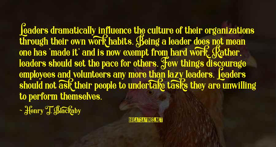 Volunteers Sayings By Henry T. Blackaby: Leaders dramatically influence the culture of their organizations through their own work habits. Being a