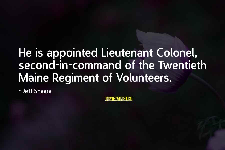 Volunteers Sayings By Jeff Shaara: He is appointed Lieutenant Colonel, second-in-command of the Twentieth Maine Regiment of Volunteers.