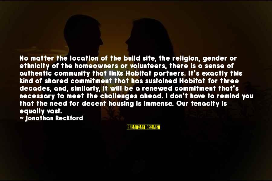 Volunteers Sayings By Jonathan Reckford: No matter the location of the build site, the religion, gender or ethnicity of the