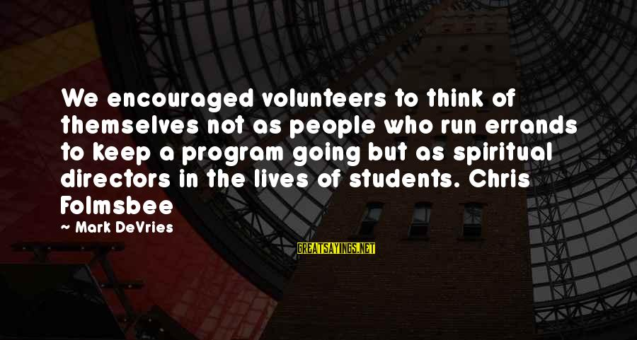 Volunteers Sayings By Mark DeVries: We encouraged volunteers to think of themselves not as people who run errands to keep
