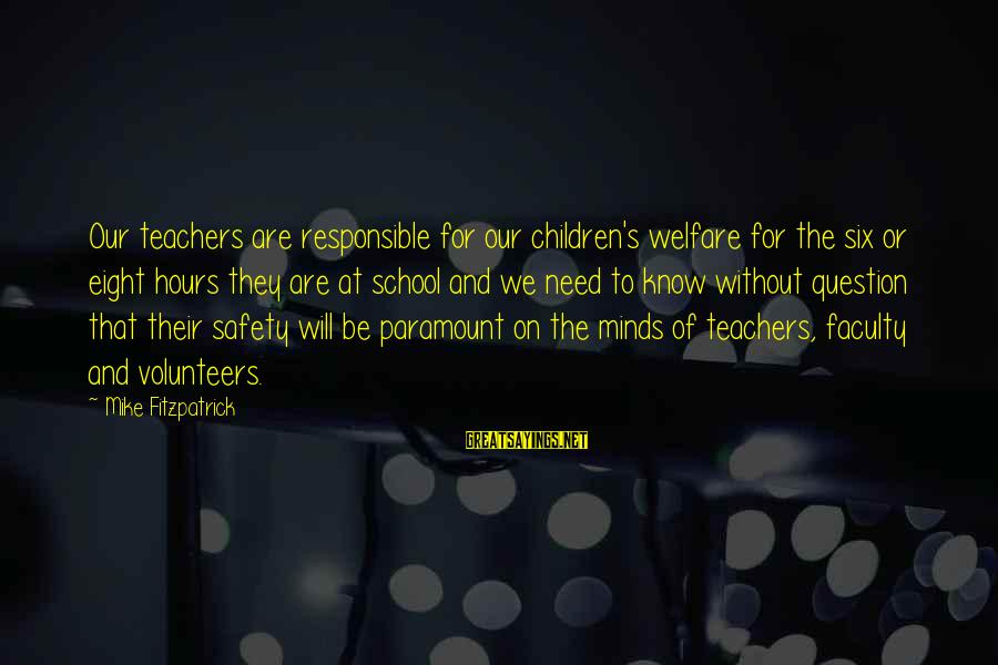 Volunteers Sayings By Mike Fitzpatrick: Our teachers are responsible for our children's welfare for the six or eight hours they