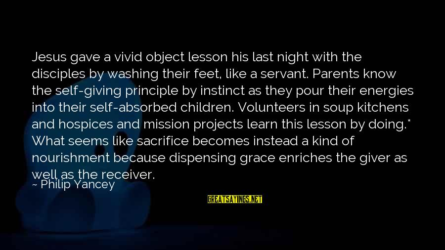 Volunteers Sayings By Philip Yancey: Jesus gave a vivid object lesson his last night with the disciples by washing their