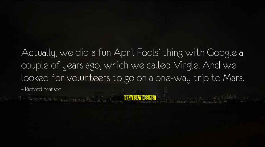 Volunteers Sayings By Richard Branson: Actually, we did a fun April Fools' thing with Google a couple of years ago,