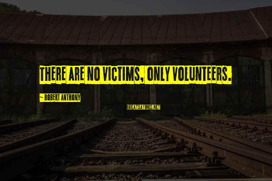 Volunteers Sayings By Robert Anthony: There are no victims, only volunteers.