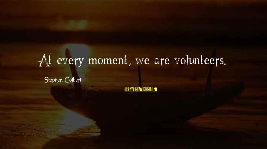 Volunteers Sayings By Stephen Colbert: At every moment, we are volunteers.