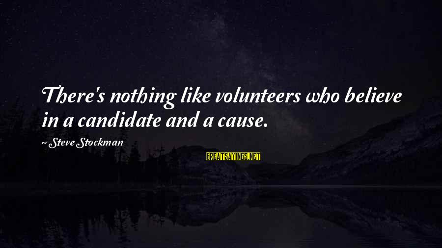 Volunteers Sayings By Steve Stockman: There's nothing like volunteers who believe in a candidate and a cause.