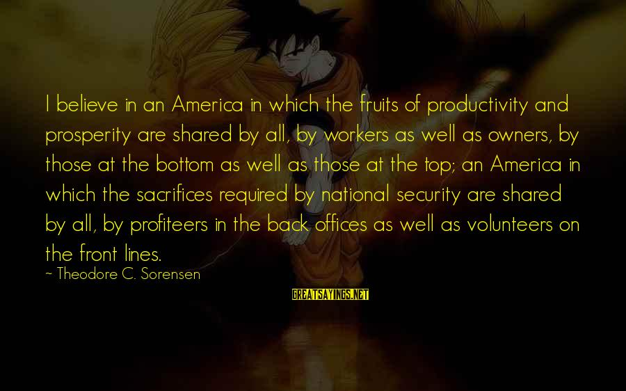 Volunteers Sayings By Theodore C. Sorensen: I believe in an America in which the fruits of productivity and prosperity are shared