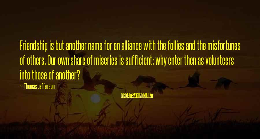 Volunteers Sayings By Thomas Jefferson: Friendship is but another name for an alliance with the follies and the misfortunes of