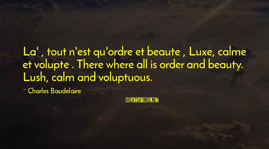 Volupte Sayings By Charles Baudelaire: La' , tout n'est qu'ordre et beaute , Luxe, calme et volupte . There where