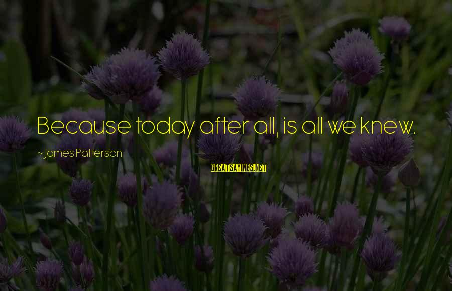 Voluto Sayings By James Patterson: Because today after all, is all we knew.