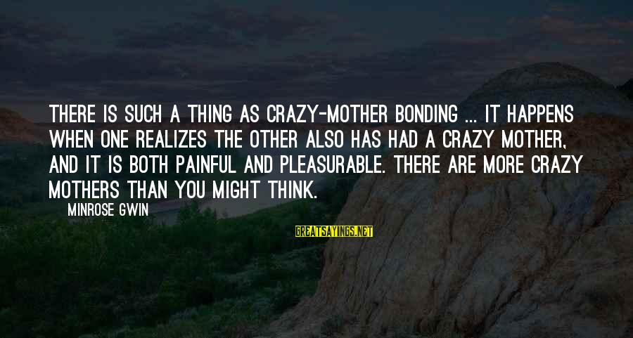Voluto Sayings By Minrose Gwin: There is such a thing as crazy-mother bonding ... It happens when one realizes the