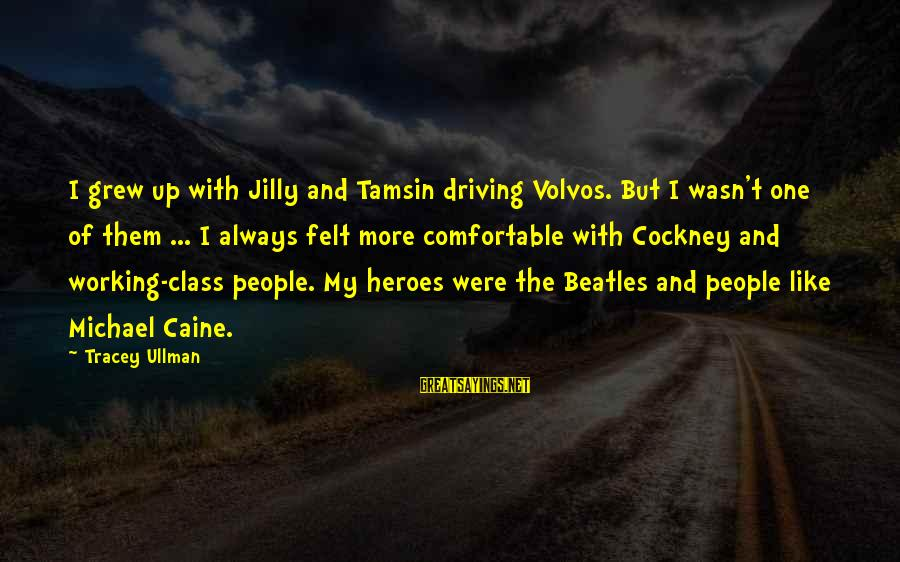 Volvos Sayings By Tracey Ullman: I grew up with Jilly and Tamsin driving Volvos. But I wasn't one of them