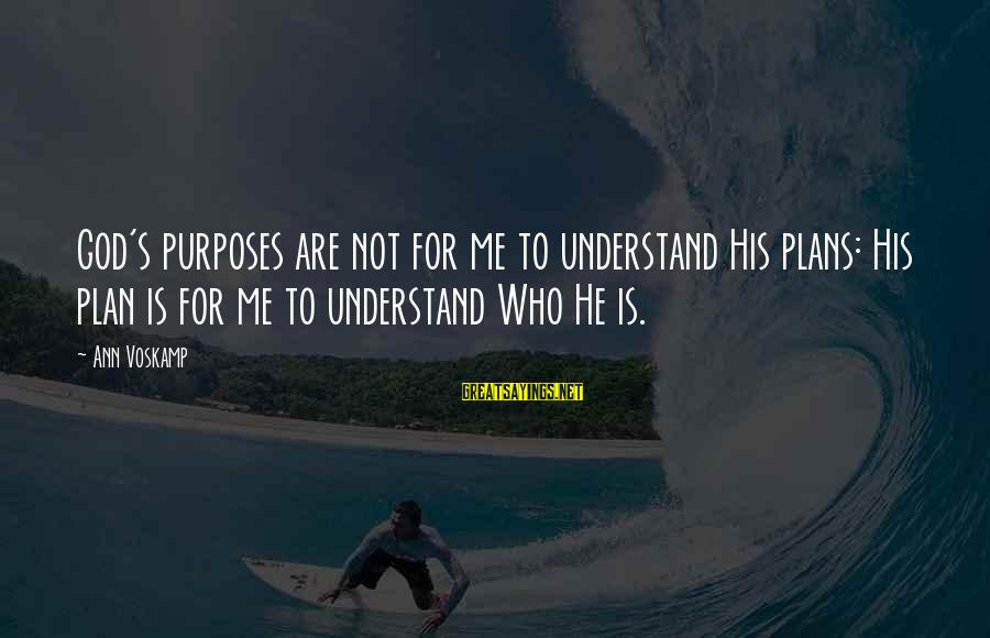 Voskamp Sayings By Ann Voskamp: God's purposes are not for me to understand His plans: His plan is for me
