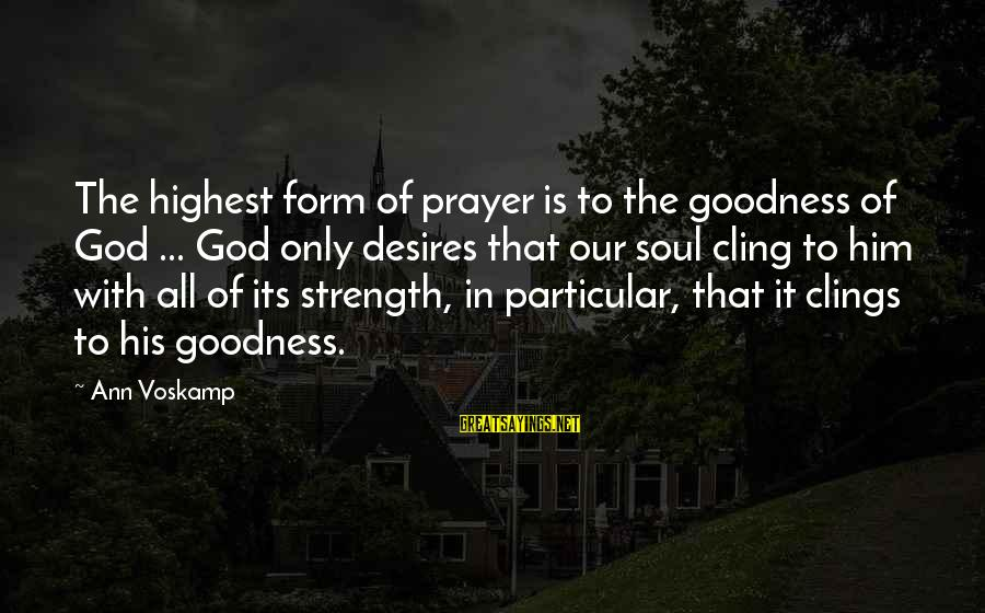 Voskamp Sayings By Ann Voskamp: The highest form of prayer is to the goodness of God ... God only desires
