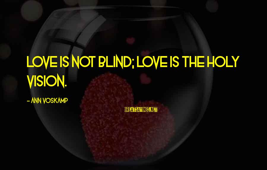 Voskamp Sayings By Ann Voskamp: Love is not blind; love is the holy vision.
