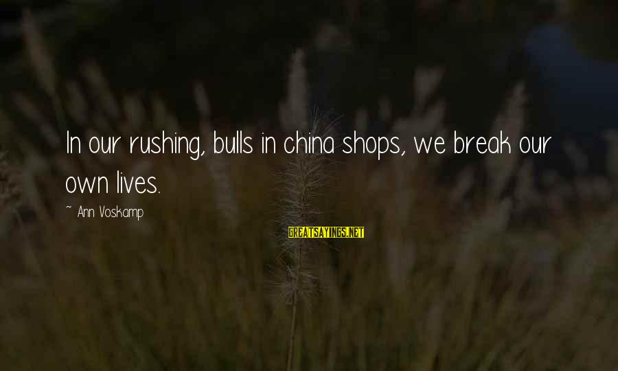Voskamp Sayings By Ann Voskamp: In our rushing, bulls in china shops, we break our own lives.