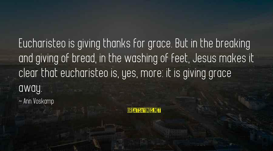 Voskamp Sayings By Ann Voskamp: Eucharisteo is giving thanks for grace. But in the breaking and giving of bread, in