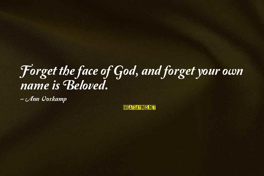 Voskamp Sayings By Ann Voskamp: Forget the face of God, and forget your own name is Beloved.