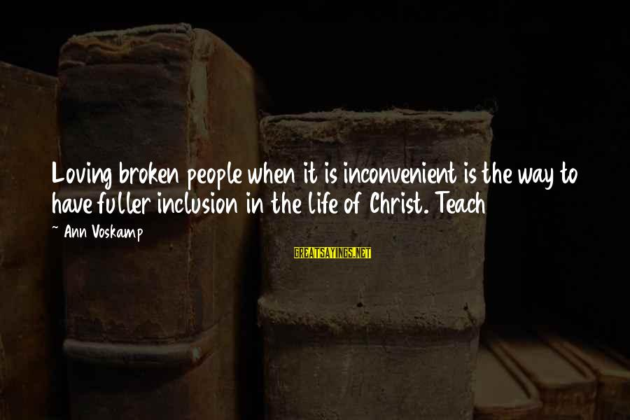 Voskamp Sayings By Ann Voskamp: Loving broken people when it is inconvenient is the way to have fuller inclusion in