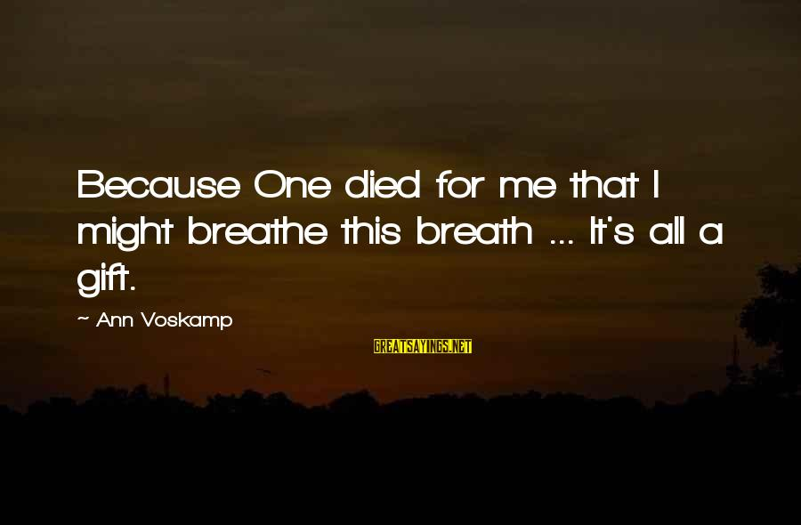 Voskamp Sayings By Ann Voskamp: Because One died for me that I might breathe this breath ... It's all a