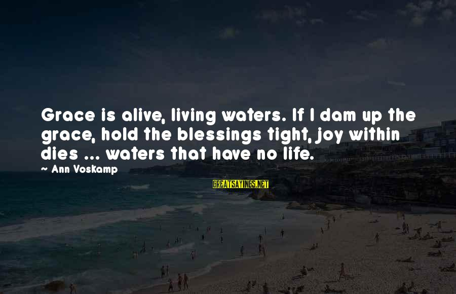 Voskamp Sayings By Ann Voskamp: Grace is alive, living waters. If I dam up the grace, hold the blessings tight,