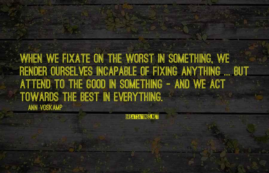 Voskamp Sayings By Ann Voskamp: When we fixate on the worst in something, we render ourselves incapable of fixing anything