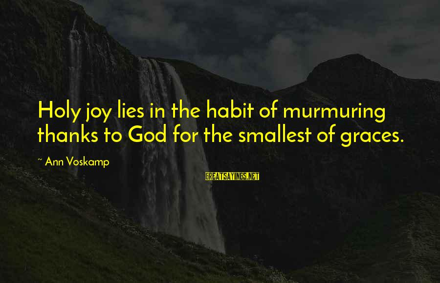 Voskamp Sayings By Ann Voskamp: Holy joy lies in the habit of murmuring thanks to God for the smallest of