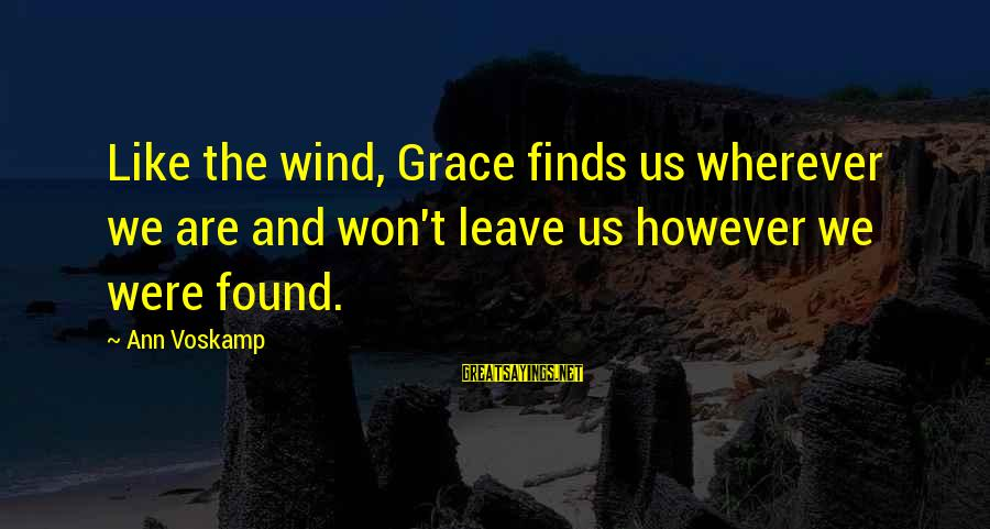 Voskamp Sayings By Ann Voskamp: Like the wind, Grace finds us wherever we are and won't leave us however we