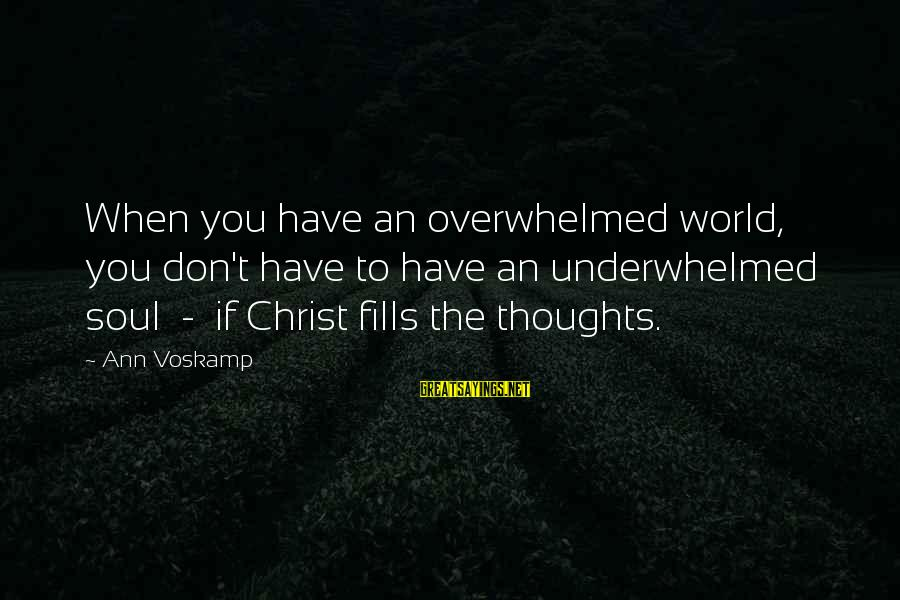 Voskamp Sayings By Ann Voskamp: When you have an overwhelmed world, you don't have to have an underwhelmed soul -