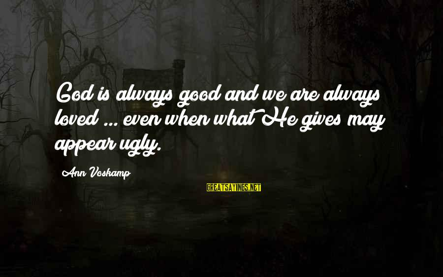 Voskamp Sayings By Ann Voskamp: God is always good and we are always loved ... even when what He gives