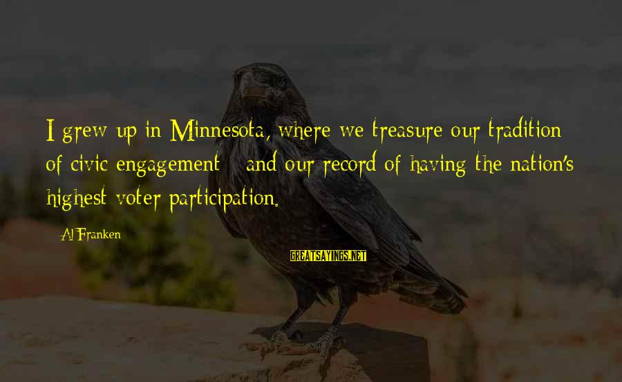 Voter Participation Sayings By Al Franken: I grew up in Minnesota, where we treasure our tradition of civic engagement - and
