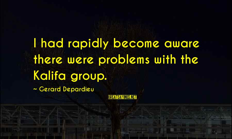 Votesas Sayings By Gerard Depardieu: I had rapidly become aware there were problems with the Kalifa group.