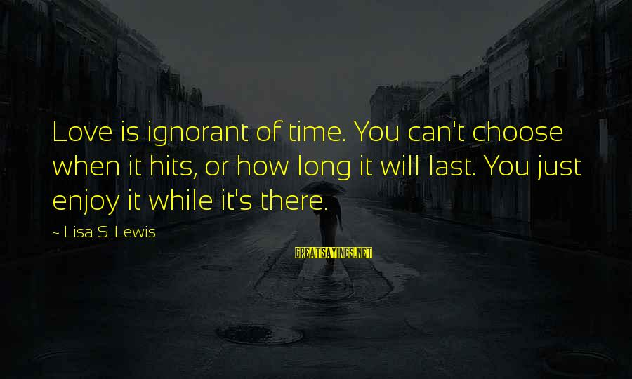 Votesas Sayings By Lisa S. Lewis: Love is ignorant of time. You can't choose when it hits, or how long it