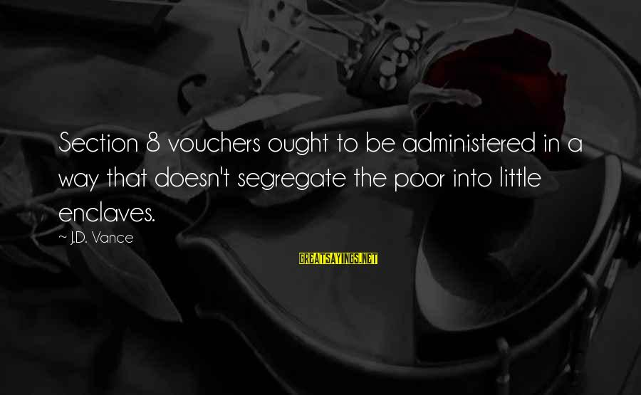Vouchers Sayings By J.D. Vance: Section 8 vouchers ought to be administered in a way that doesn't segregate the poor