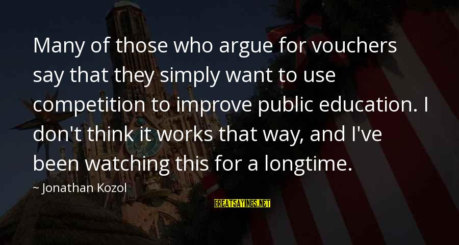 Vouchers Sayings By Jonathan Kozol: Many of those who argue for vouchers say that they simply want to use competition