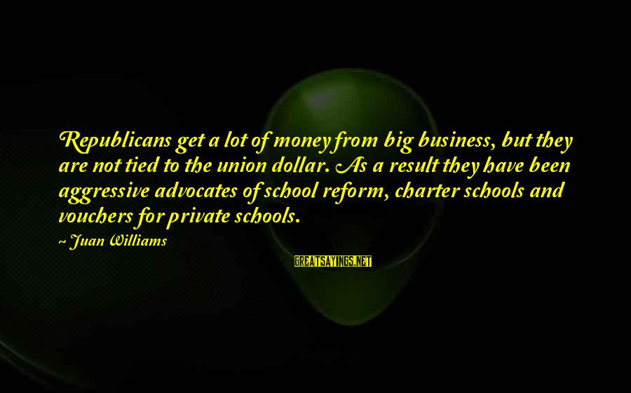 Vouchers Sayings By Juan Williams: Republicans get a lot of money from big business, but they are not tied to