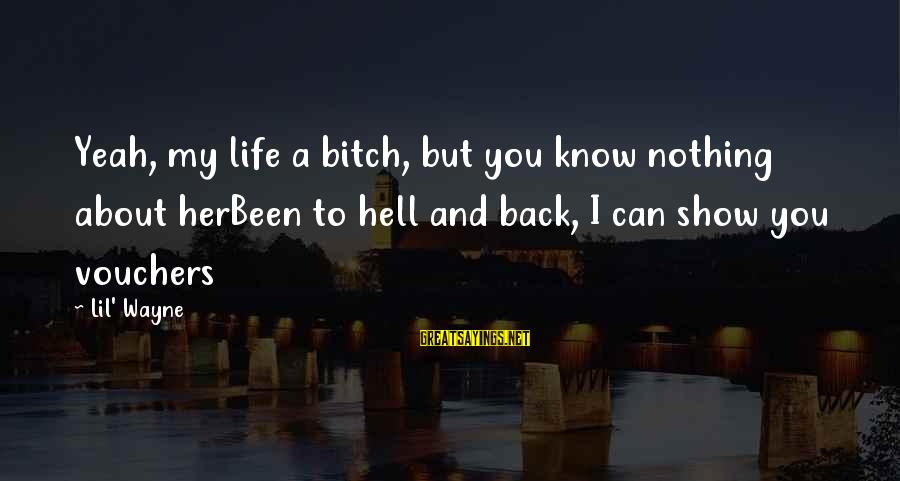 Vouchers Sayings By Lil' Wayne: Yeah, my life a bitch, but you know nothing about herBeen to hell and back,