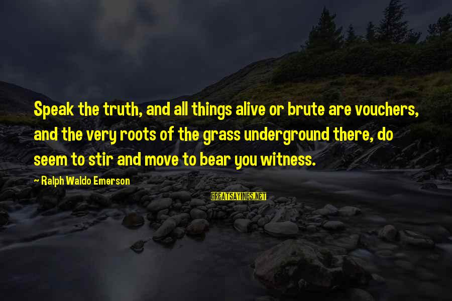 Vouchers Sayings By Ralph Waldo Emerson: Speak the truth, and all things alive or brute are vouchers, and the very roots