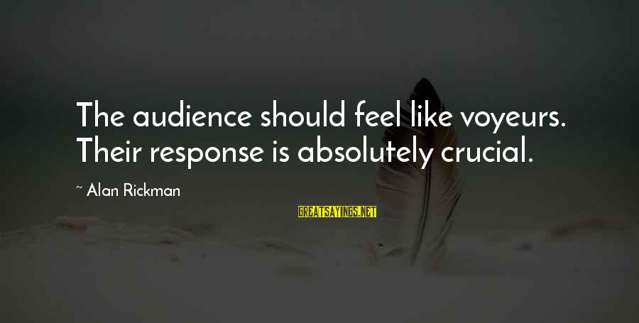 Voyeurs Sayings By Alan Rickman: The audience should feel like voyeurs. Their response is absolutely crucial.