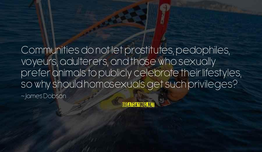 Voyeurs Sayings By James Dobson: Communities do not let prostitutes, pedophiles, voyeurs, adulterers, and those who sexually prefer animals to