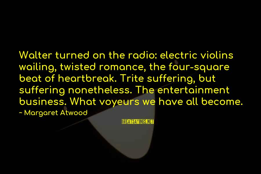 Voyeurs Sayings By Margaret Atwood: Walter turned on the radio: electric violins wailing, twisted romance, the four-square beat of heartbreak.