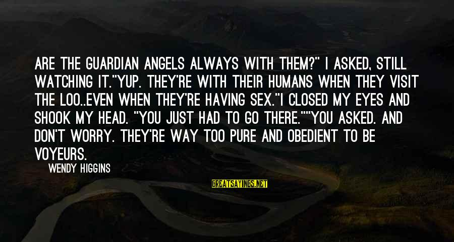 """Voyeurs Sayings By Wendy Higgins: Are the guardian angels always with them?"""" I asked, still watching it.""""Yup. They're with their"""