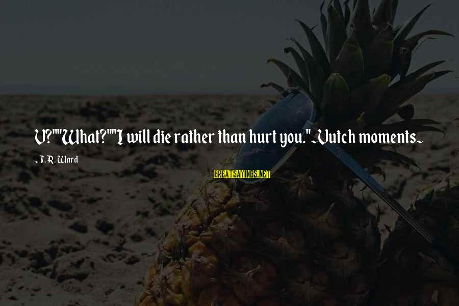"""Vutch Sayings By J.R. Ward: V?""""""""What?""""""""I will die rather than hurt you.""""~Vutch moments~"""