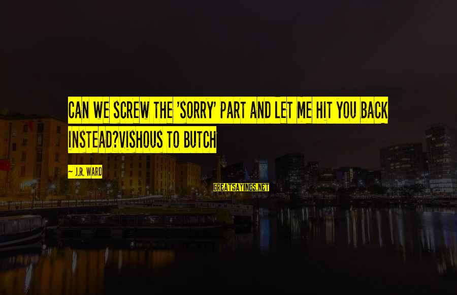 Vutch Sayings By J.R. Ward: Can we screw the 'sorry' part and let me hit you back instead?Vishous to Butch