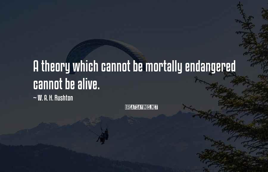 W. A. H. Rushton Sayings: A theory which cannot be mortally endangered cannot be alive.