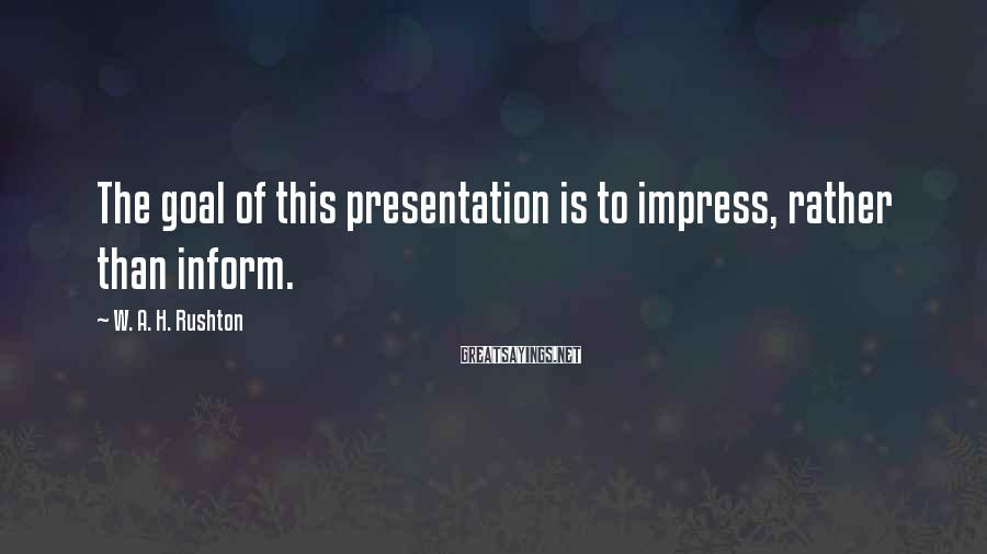 W. A. H. Rushton Sayings: The goal of this presentation is to impress, rather than inform.